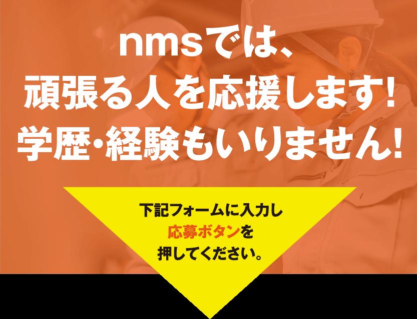 nmsでは、頑張る人を応援します!学歴・経験もいりません!下記フォームに入力し応募ボタンを押してください。